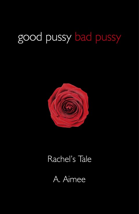 Orgasm – finally – FINALLY – we get a chance to lose our F*CKING MINDS! by A. Aimee (author of Good Pussy Bad Pussy – Rachel's Tale and Good Pussy Bad Pussy in Captivity)